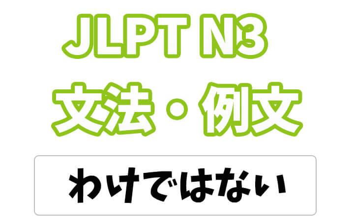 【JLPT N3】文法・例文:わけではない / わけじゃない