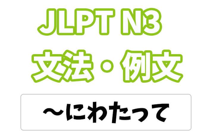 【JLPT N3】文法・例文:〜にわたって
