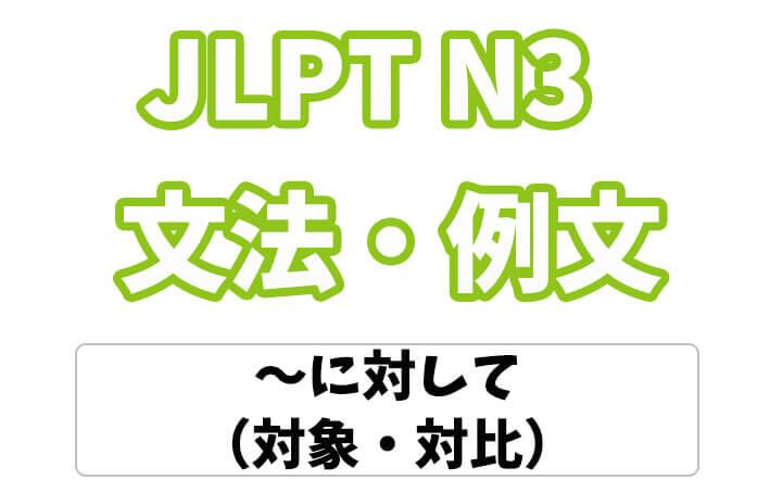 【JLPT N3】文法・例文:〜に対して(対象・対比)