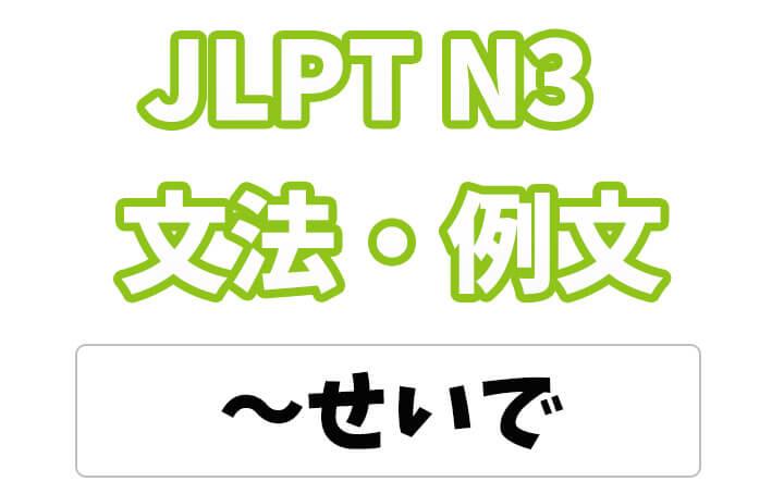 【JLPT N3】文法・例文:〜せいで