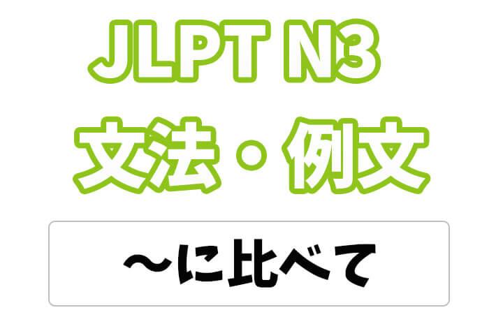 【JLPT N3】文法・例文:〜に比べて