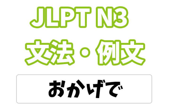 【JLPT N3】文法・例文:〜おかげで