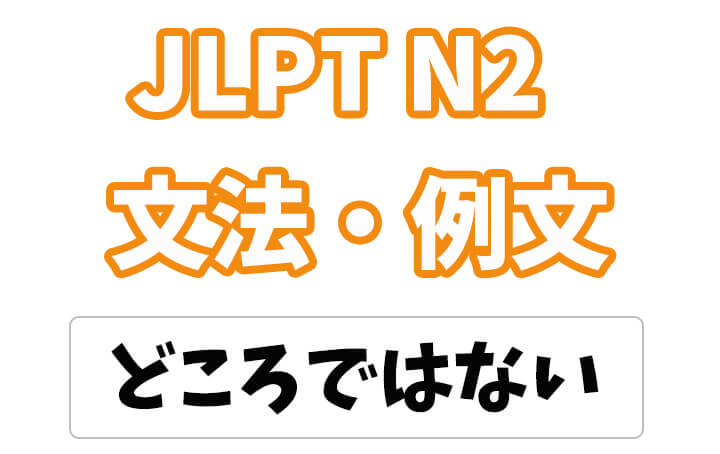 【JLPT N2】文法・例文:〜どころではない/どころじゃない