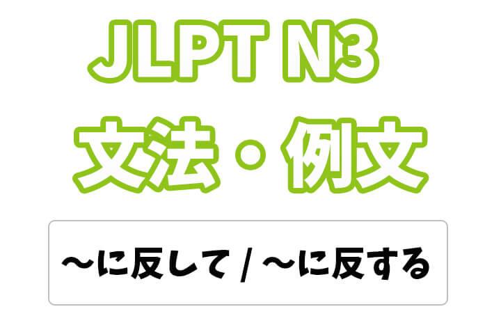 【JLPT N3】文法・例文:〜に反して / 〜に反する