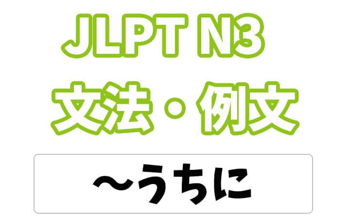 【JLPT N3】文法・例文:〜うちに