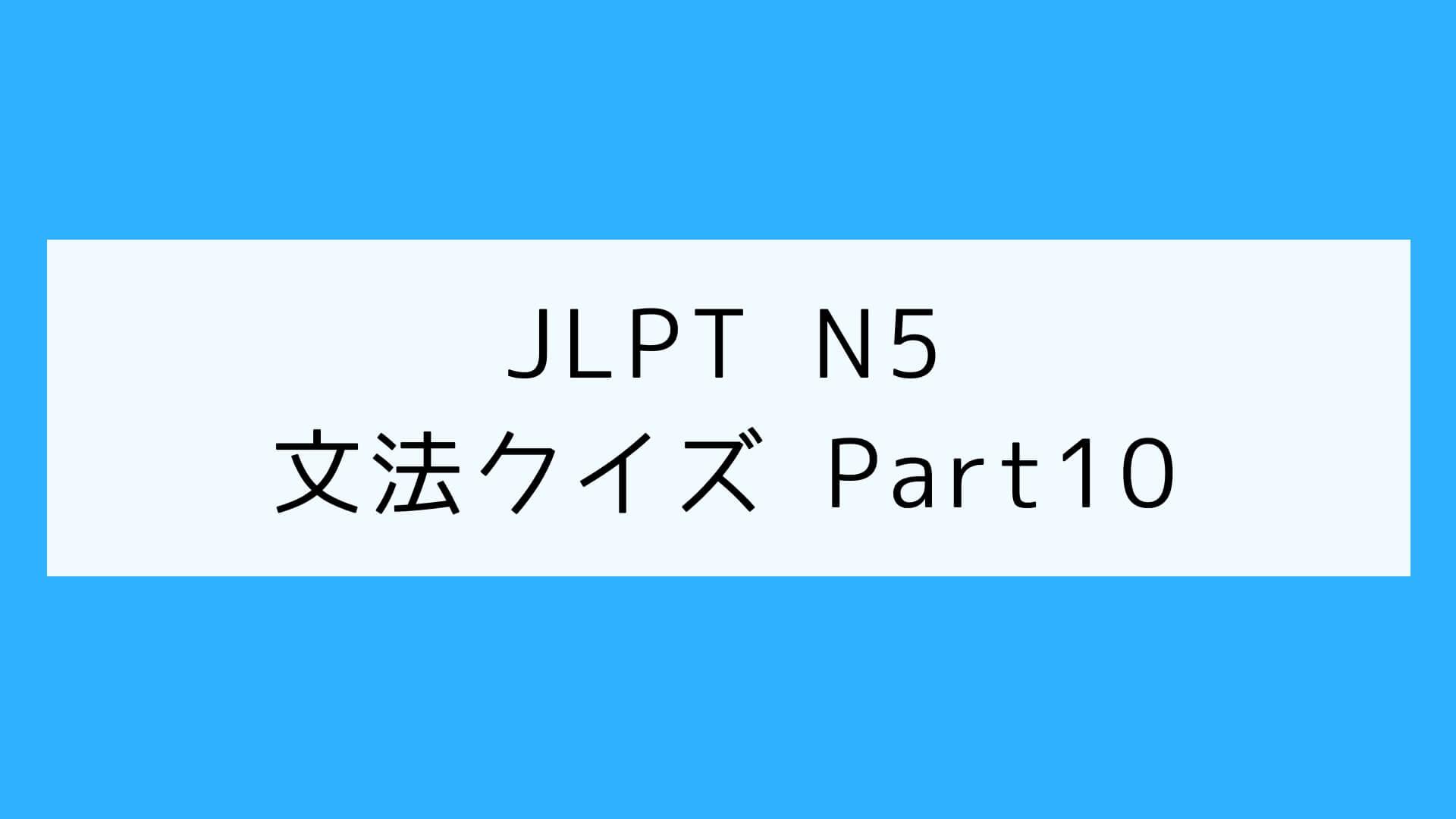 【JLPT N5】文法クイズ Part10