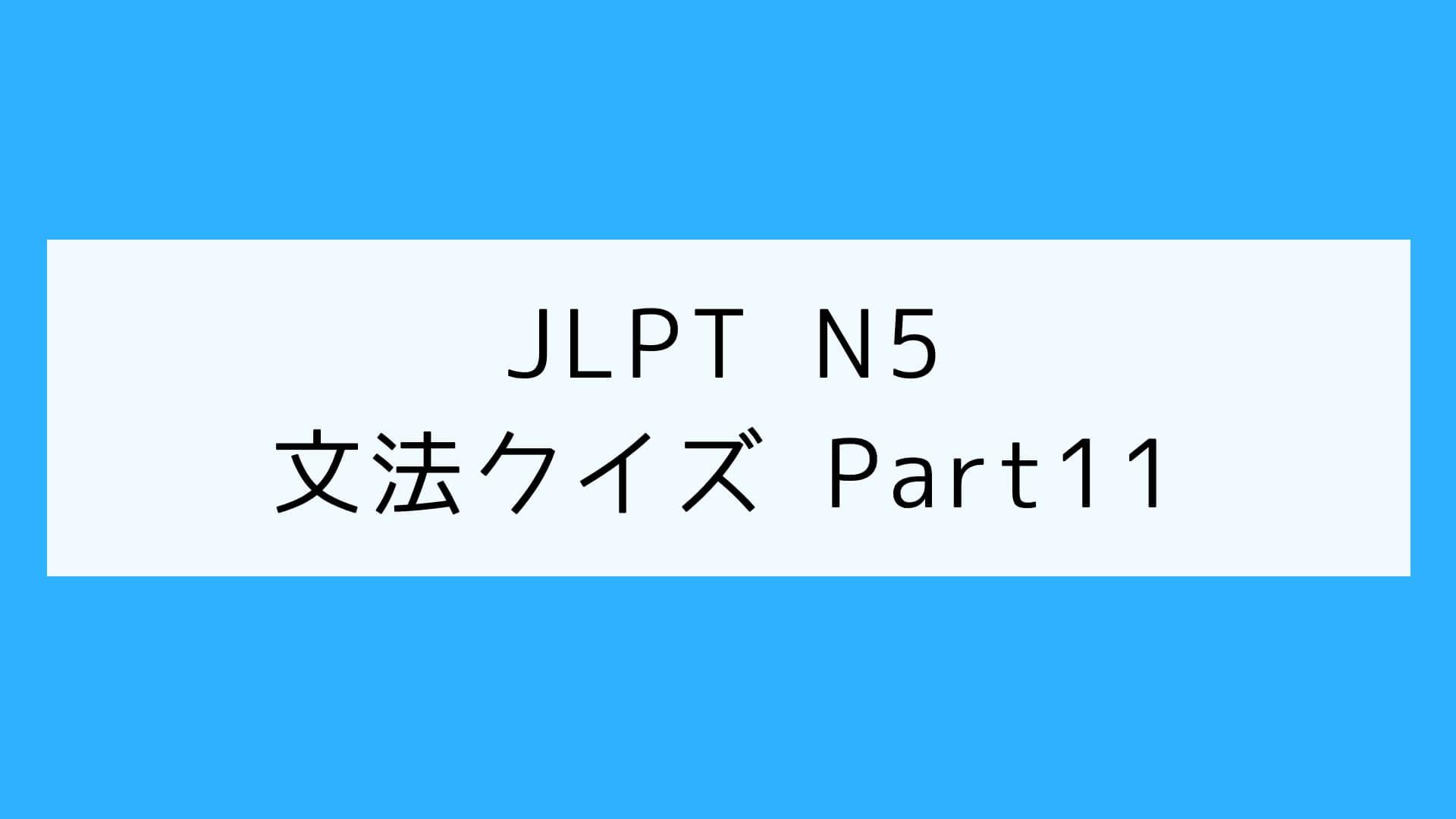 【JLPT N5】文法クイズ Part11