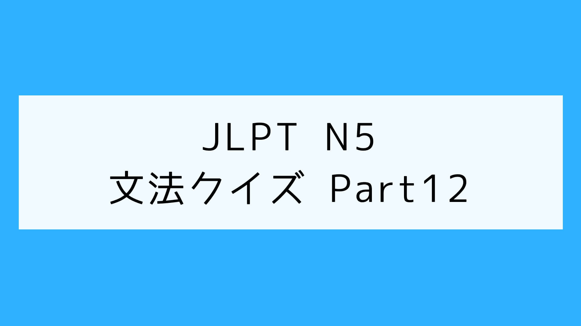 【JLPT N5】文法クイズ Part12