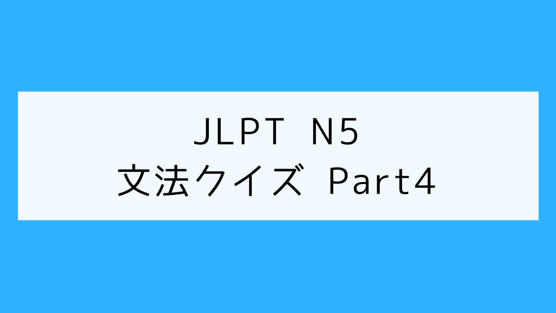【JLPT N5】文法クイズ Part4