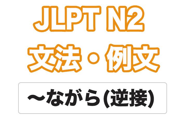 【JLPT N2】文法・例文:〜ながら(逆接)