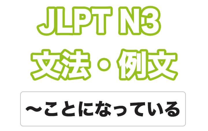 【JLPT N3】文法・例文:〜ことになっている