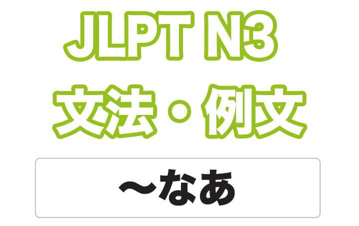 【JLPT N3】文法・例文:〜なあ
