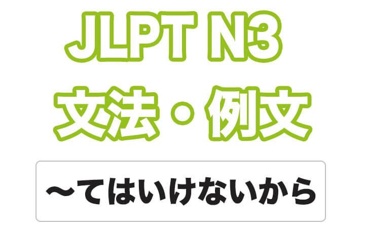 【JLPT N3】文法・例文:~てはいけないから / ~といけないから