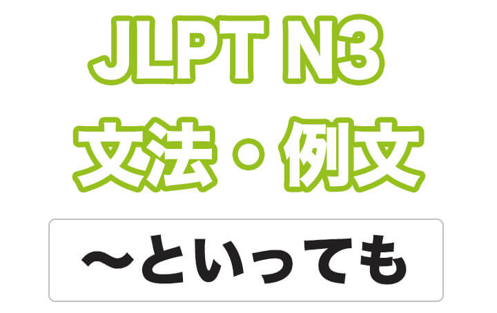 【JLPT N3】文法・例文:〜といっても