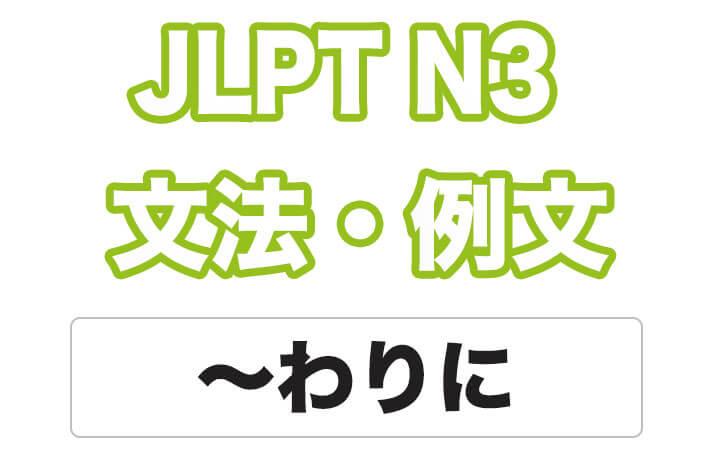 【JLPT N3】文法・例文:~わりに