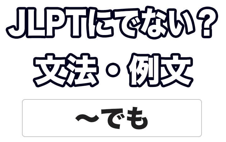 【JLPTに出ない?】文法・例文:~でも