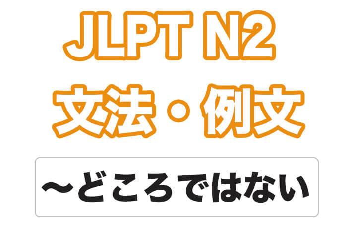 【JLPT N2】文法・例文:〜どころではない / 〜どころじゃない