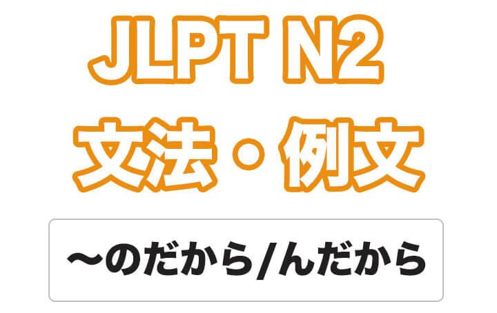 【JLPT N2】文法・例文:〜のだから / 〜んだから