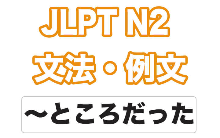 【JLPT N2】文法・例文:~ところだった