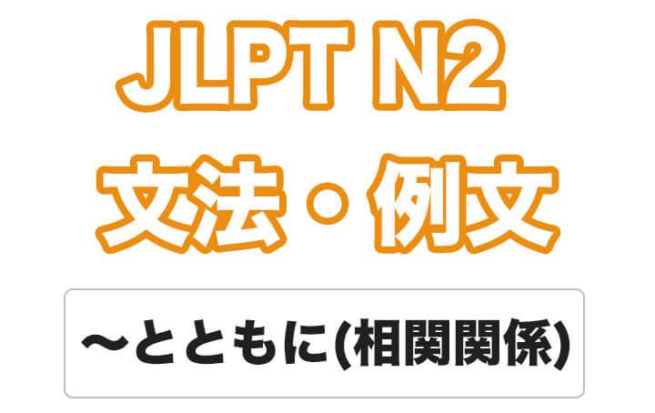 【JLPT N2】文法・例文:〜とともに(相関関係)