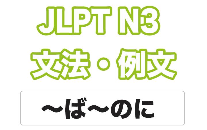 日本語文型:〜ば〜のに