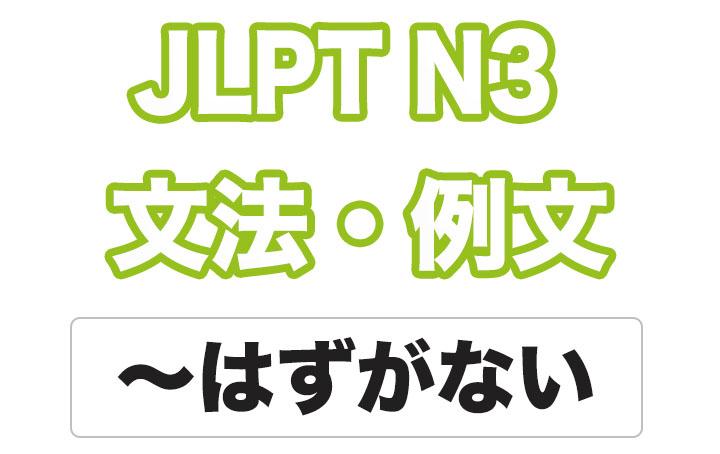 【JLPT N3】文法・例文:〜はずがない
