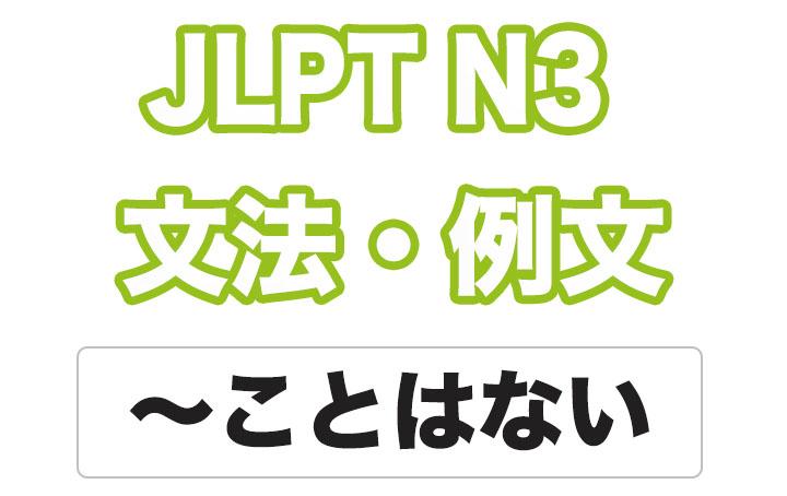 【JLPT N3】文法・例文:〜ことはない