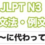 【JLPT N3】文法・例文:〜に代わって