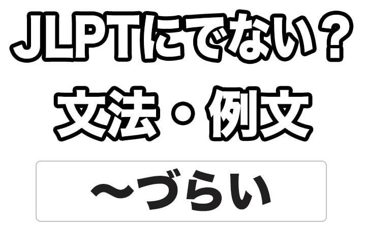 【JLPTに出ない?】文法・例文:~づらい