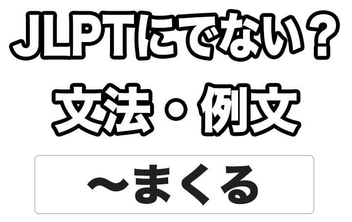 【JLPTに出ない?】文法・例文:~まくる