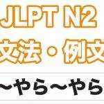 【JLPT N2】文法・例文:〜やら〜やら