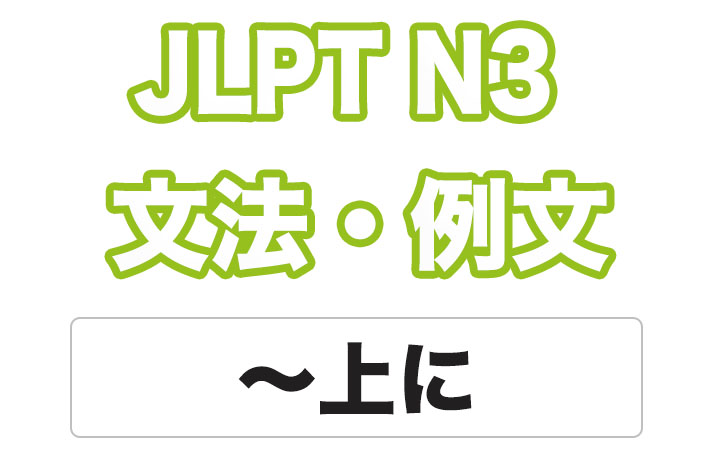 【JLPT N3】文法・例文:〜上(に)