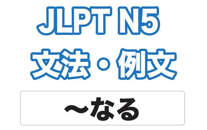 【JLPT N5】文法・例文:〜なる