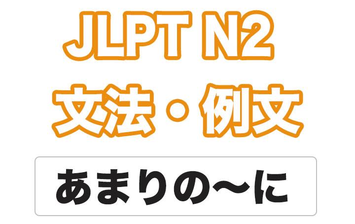 【JLPT N2】文法・例文:あまりの〜に / あまりの〜で
