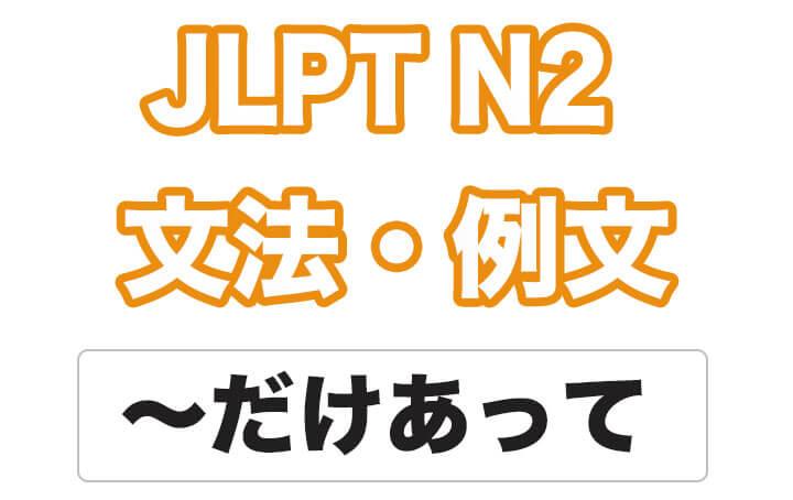 【JLPT N2】文法・例文:〜だけあって /  〜だけのことはあって