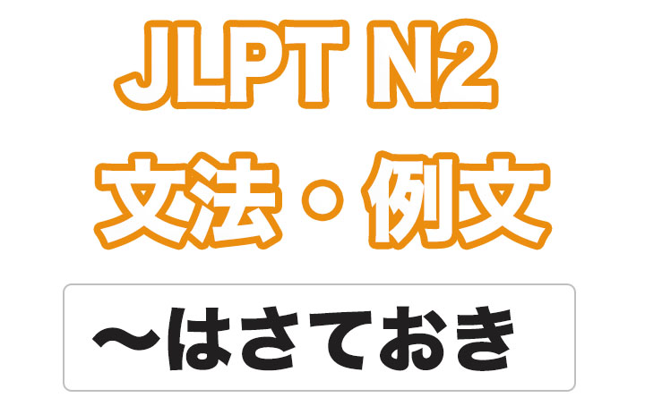 日本語文型:〜はさておき
