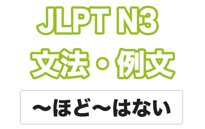 【JLPT N3】文法・例文:〜ほど〜はない