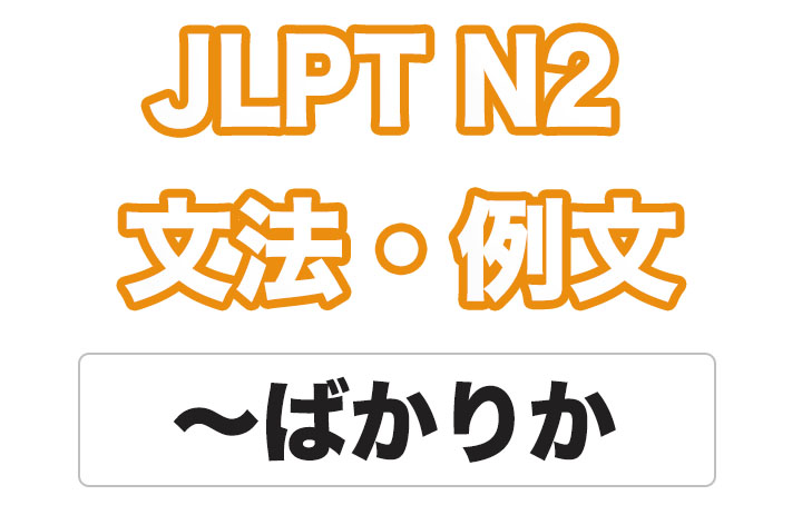 【JLPT N2】文法・例文:〜ばかりか