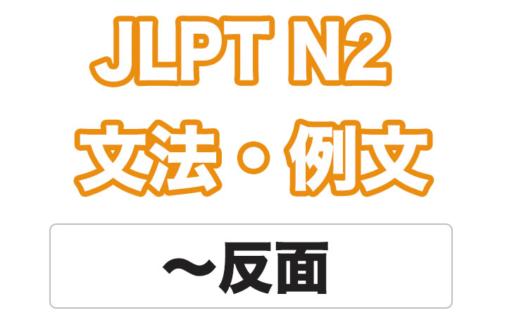 【JLPT N2】文法・例文:〜反面