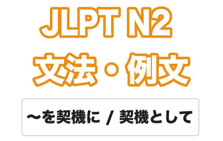 【JLPT N2】文法・例文:〜を契機に / 〜を契機として