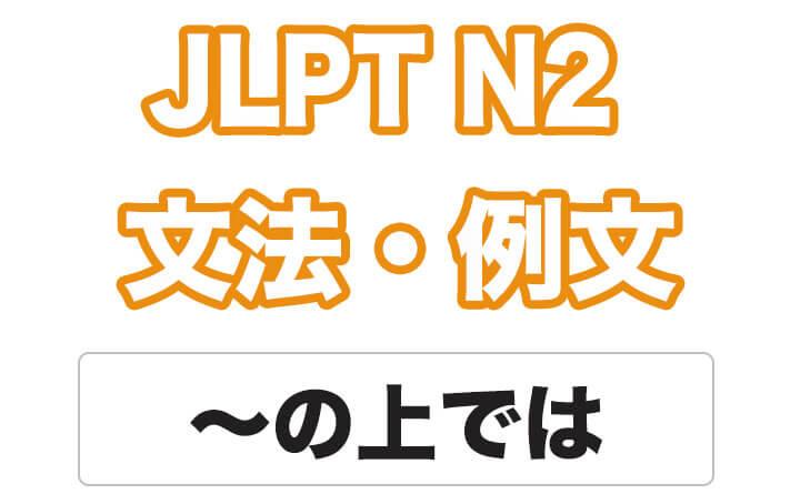 【JLPT N2】文法・例文:〜の上では / 〜上(じょう)