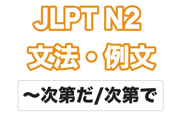 【JLPT N2】文法・例文:〜次第だ / 〜次第で