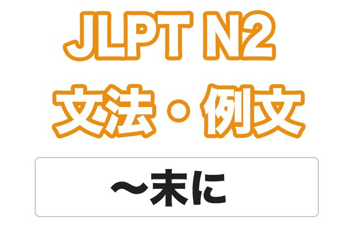 【JLPT N2】文法・例文:〜末(すえ)に