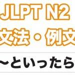 【JLPT N2】文法・例文:〜といったら