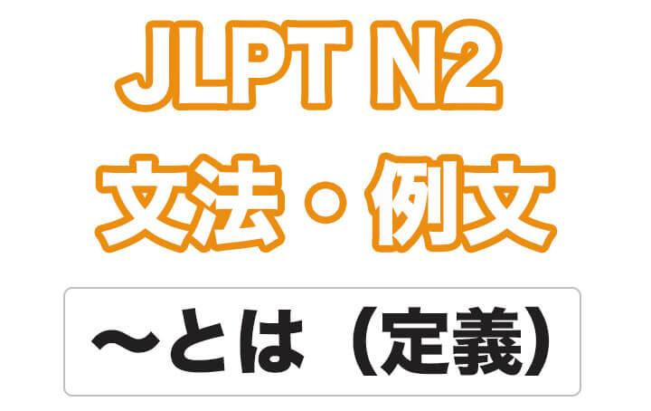 【JLPT N2】文法・例文:〜とは(定義)
