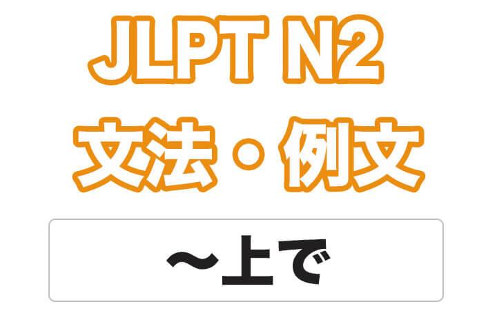 【JLPT N2】文法・例文:〜上で