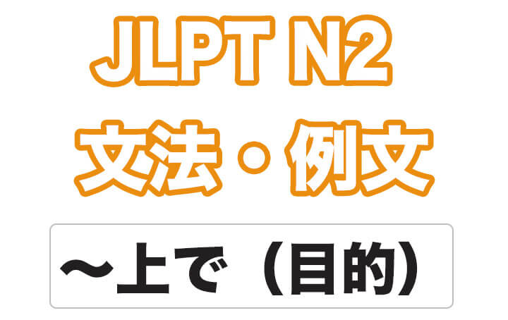 【JLPT N2】文法・例文:〜上で(目的)