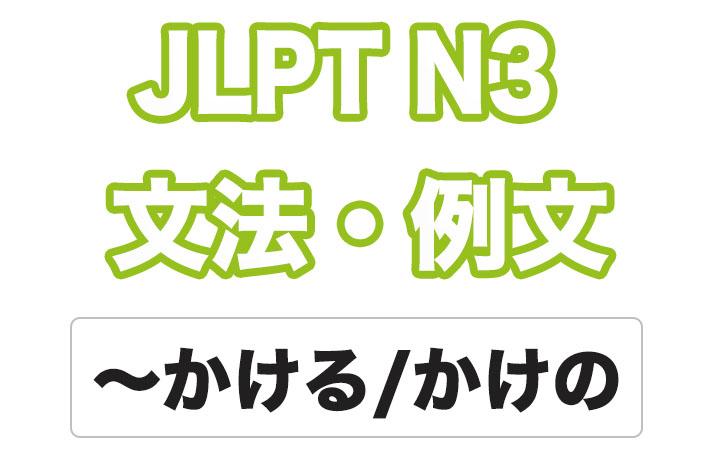 【JLPT N3】文法・例文:〜かける / 〜かけの