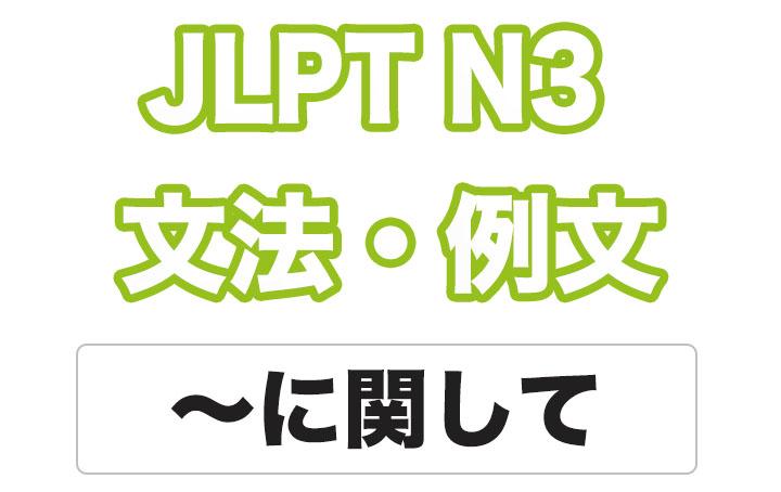 【JLPT N3】文法・例文:〜に関して