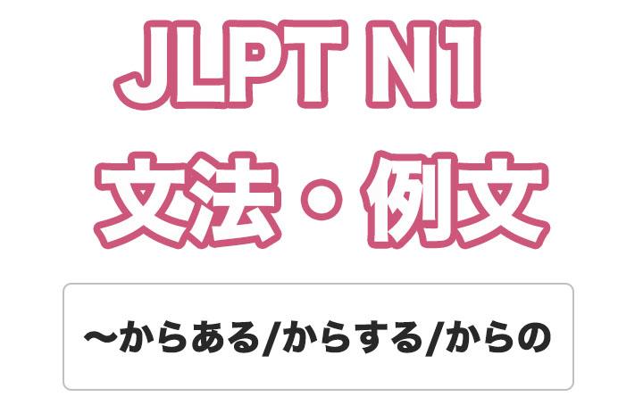【JLPT N1】文法・例文:〜からある / 〜からする / 〜からの
